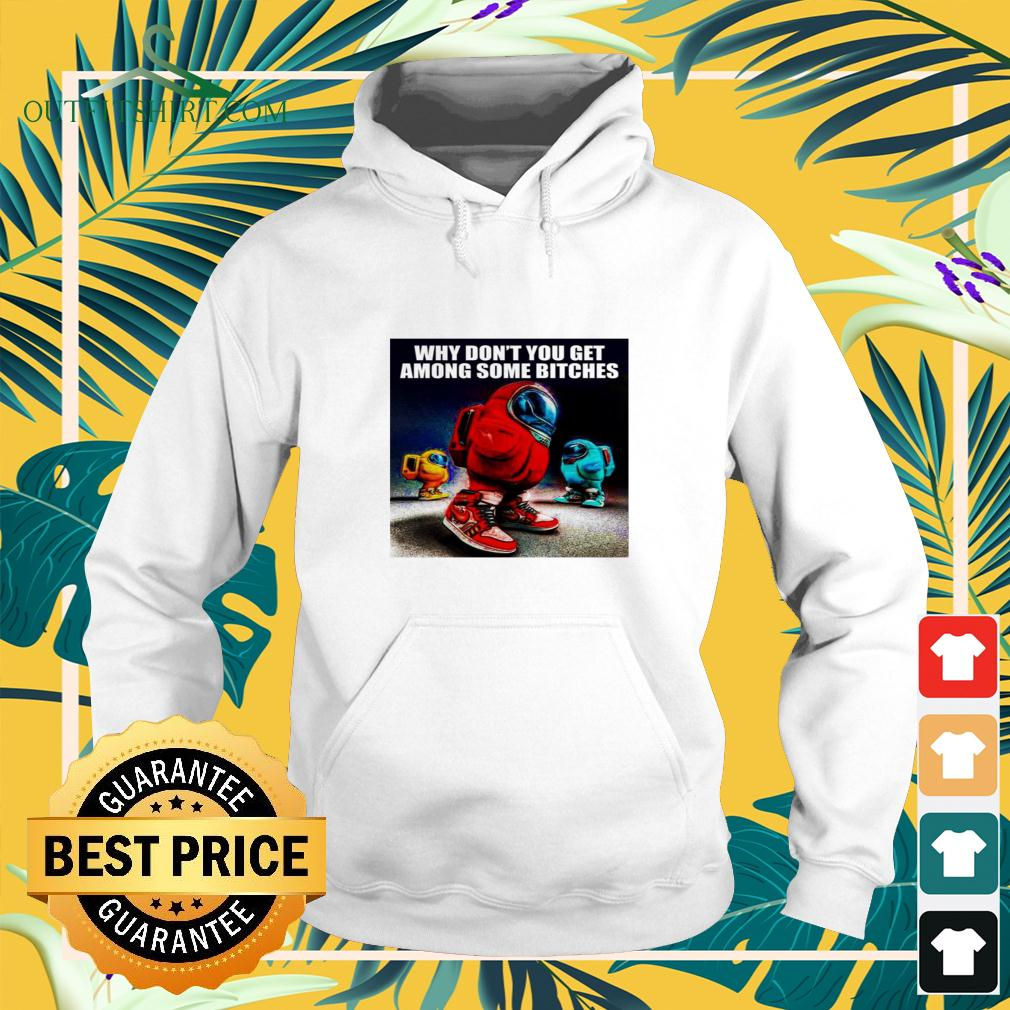 Among Us why don't you get among some bitches hoodie