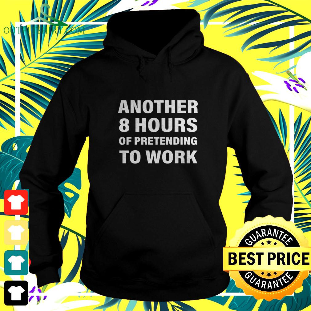 Another 8 hours of pretending to work hoodie