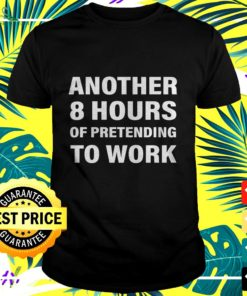 Another 8 hours of pretending to work t-shirt