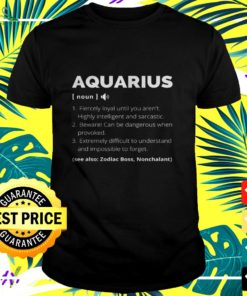Aquarius fiercely loyal until you aren't highly intelligent and sarcastic t-shirt
