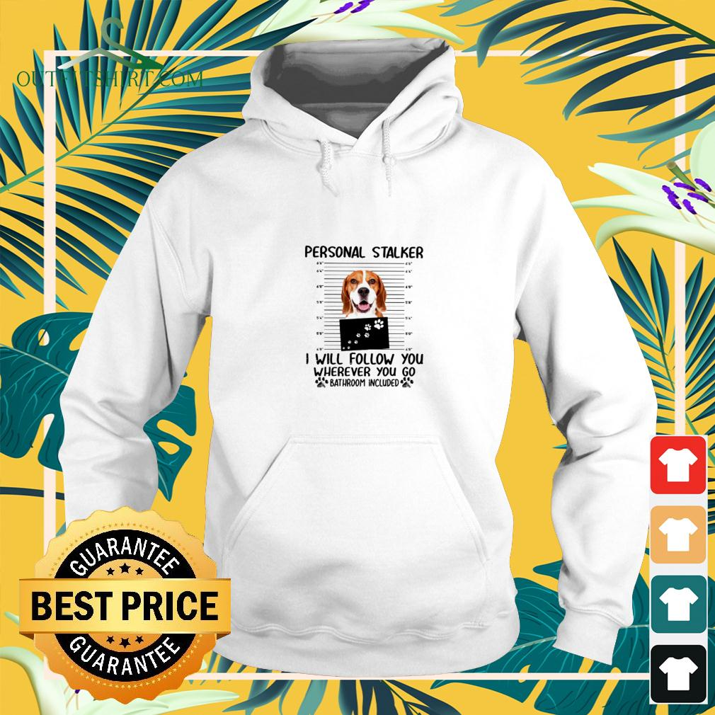 Beagle Personal Stalker I Will Follow You Wherever YOu go Bathroom included hoodie