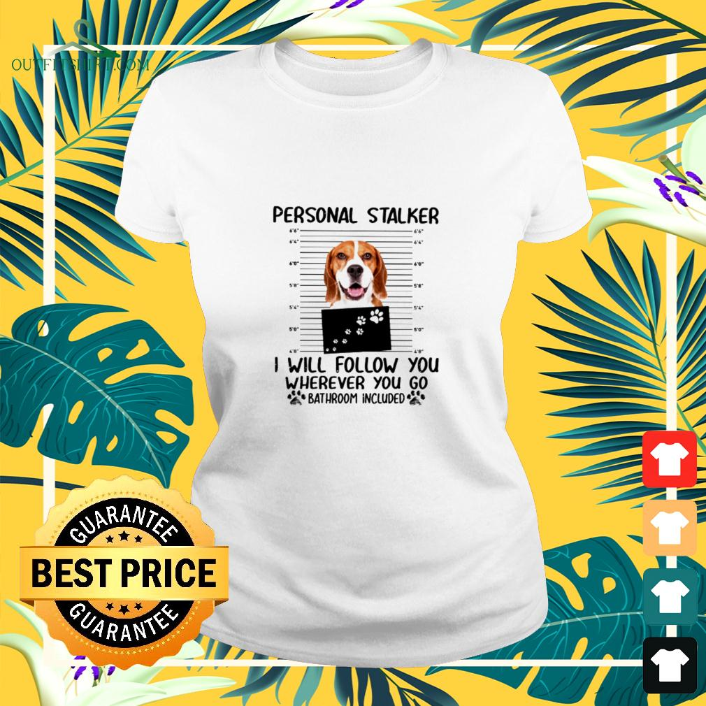 Beagle Personal Stalker I Will Follow You Wherever YOu go Bathroom included ladies-tee