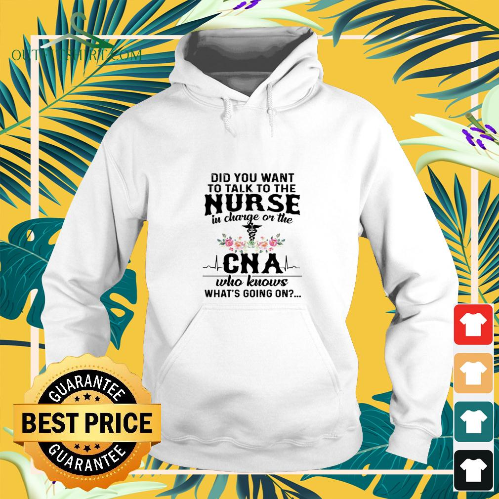 Did you want ti talk to the Nurse in charge of the CNA who knows what's going on hoodie