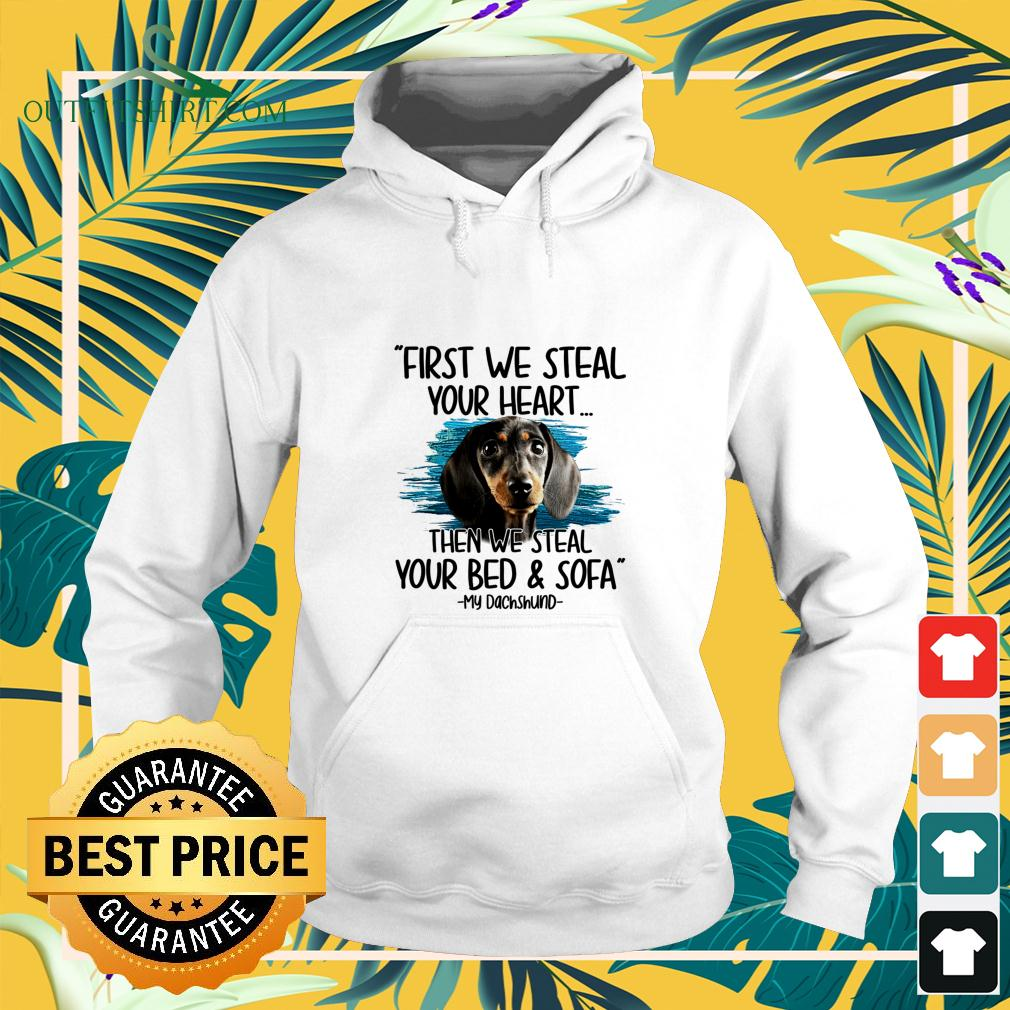 First we steal your heart then we steal your bed and sofa My Dachshund hoodie