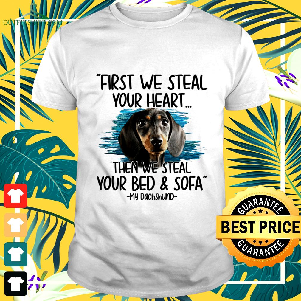 First we steal your heart then we steal your bed and sofa My Dachshund t-shirt
