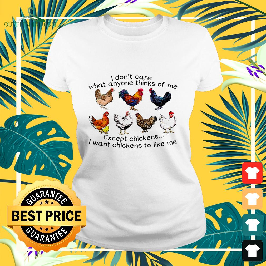 I don't care what anyone thinks of me except chickens I want chickens to like me ladies-tee