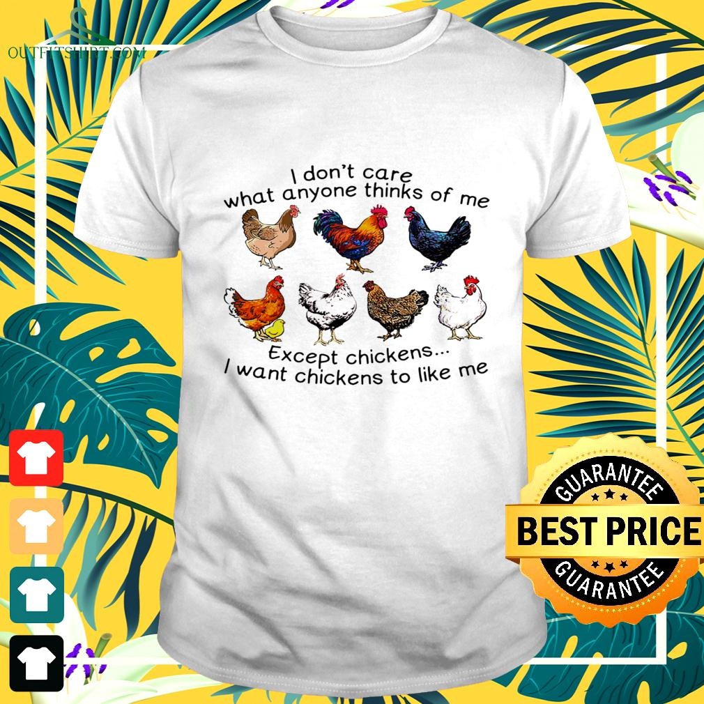 I don't care what anyone thinks of me except chickens I want chickens to like me t-shirt
