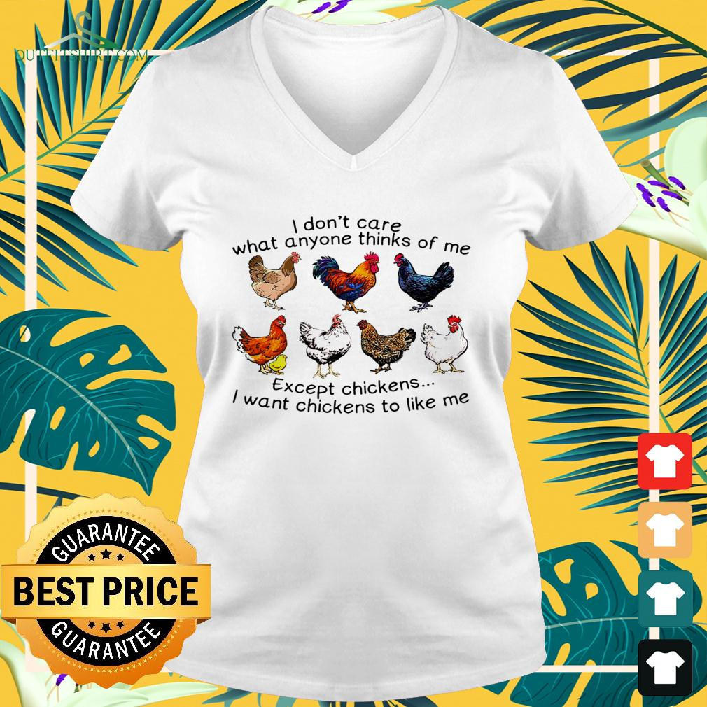 I don't care what anyone thinks of me except chickens I want chickens to like me v-neck t-shirt