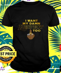 I want my damn respect middle finger too t-shirt