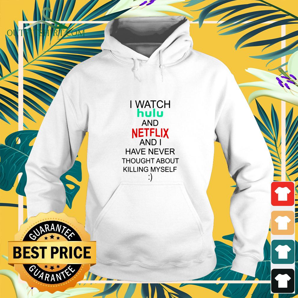 I watch hulu and Netflix and I have never thought about killing myself hoodie