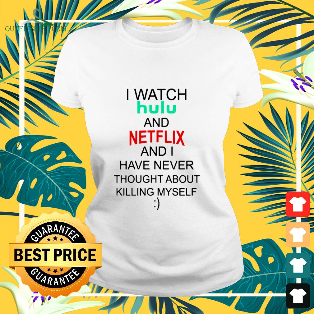 I watch hulu and Netflix and I have never thought about killing myself ladies-tee