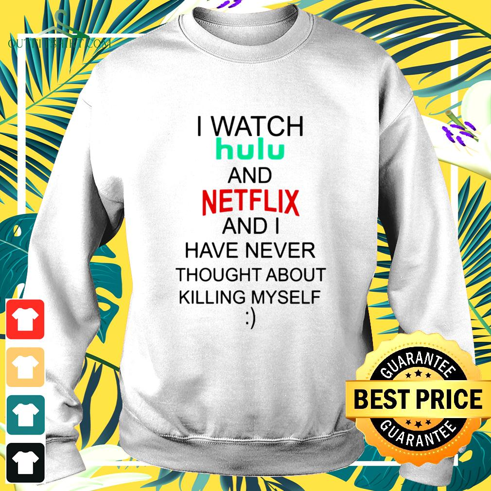 I watch hulu and Netflix and I have never thought about killing myself sweater