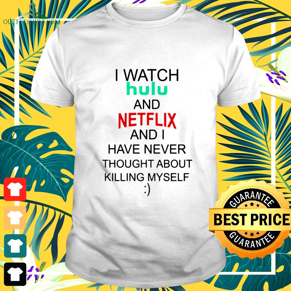 I watch hulu and Netflix and I have never thought about killing myself t-shirt