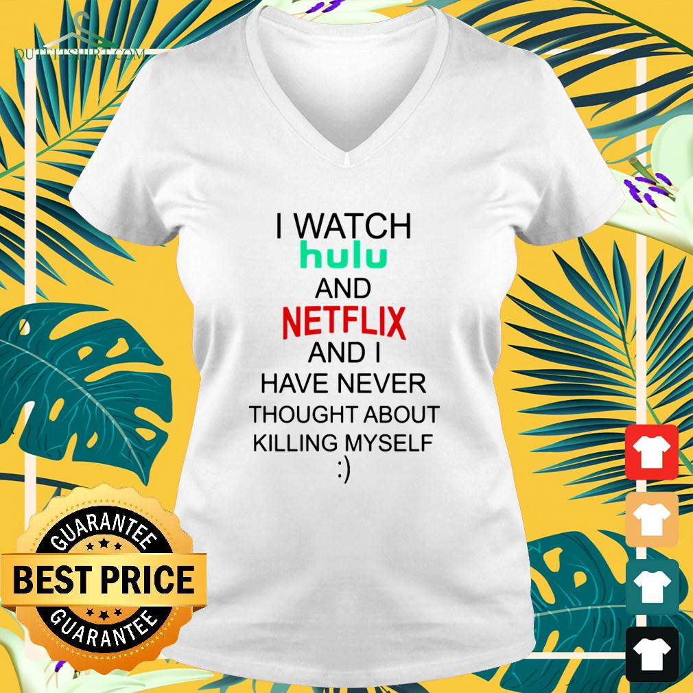 I watch hulu and Netflix and I have never thought about killing myself v-neck t-shirt