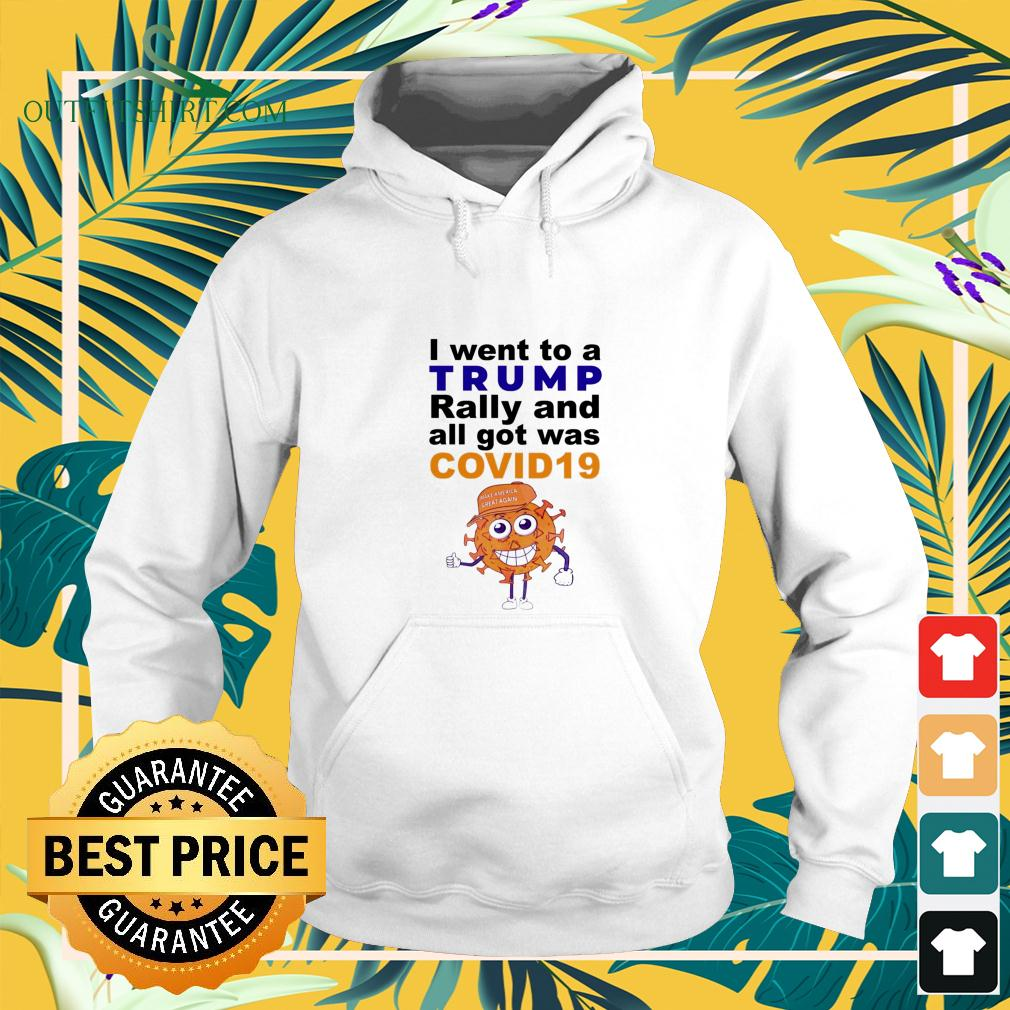 I went to a Trump rally and all got was covid 19 hoodie