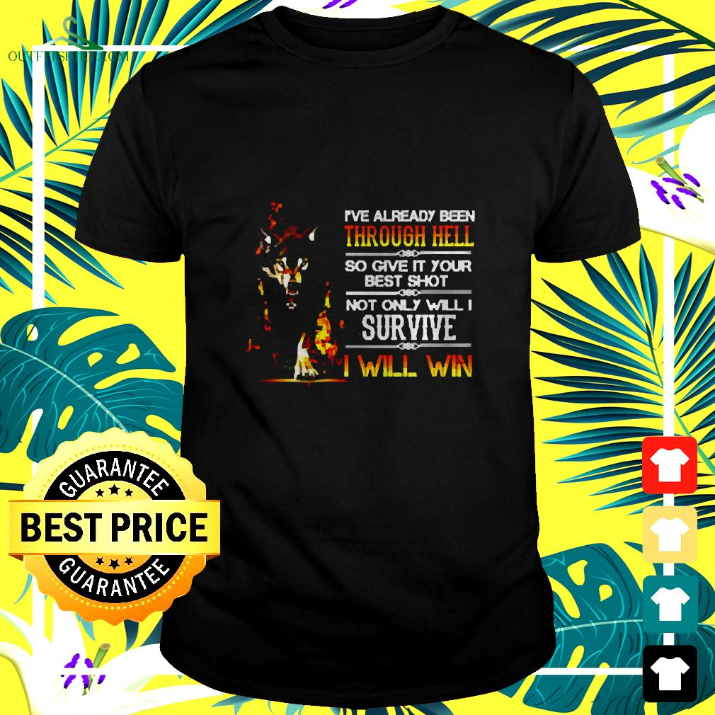 I've Already Been Through Hell So Give It Your Best Shot Not Only Will I Survive I Will Win t-shirt