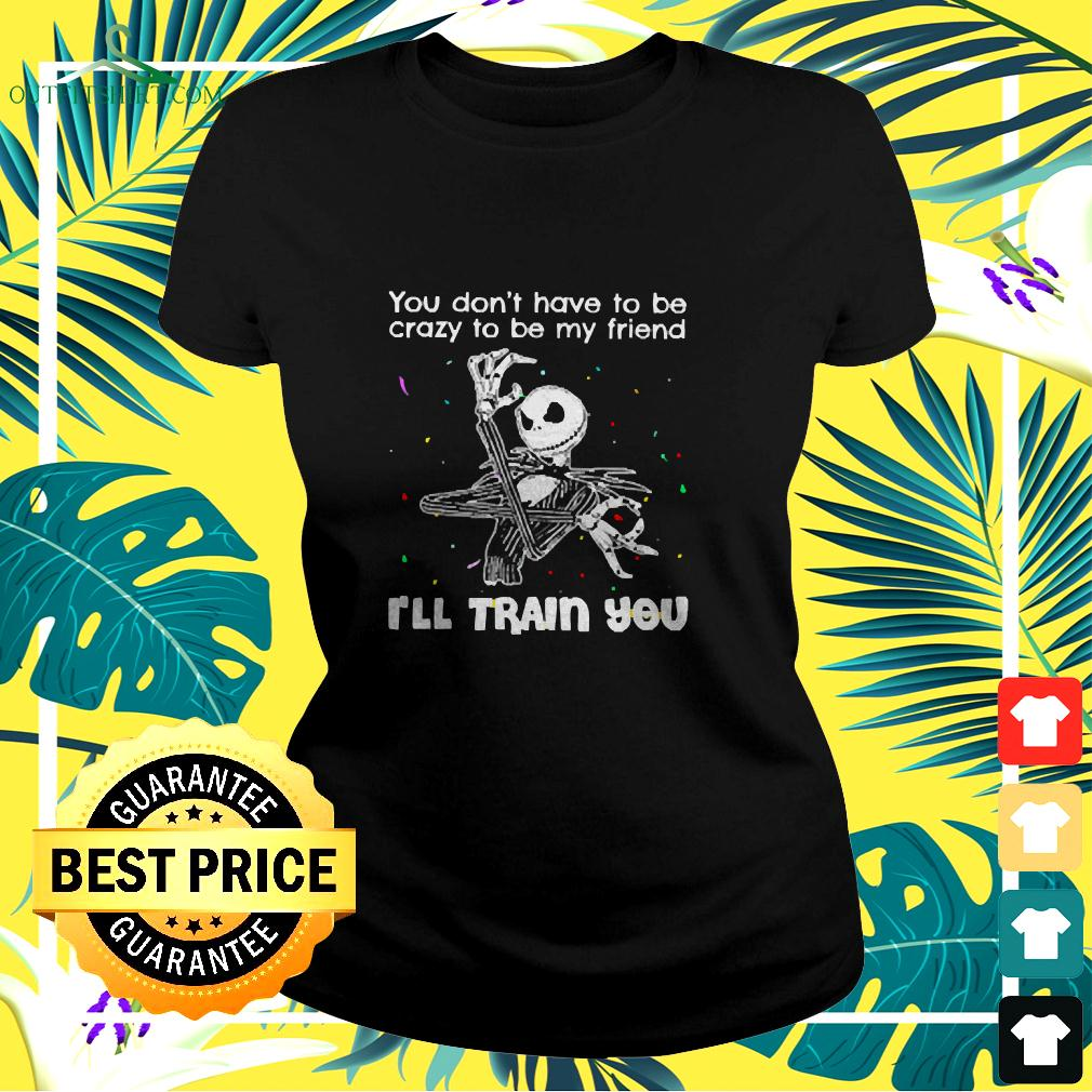 Jack Skellington You Don't Have To Be Crazy To Be My Friend I'll Train You ladies-tee