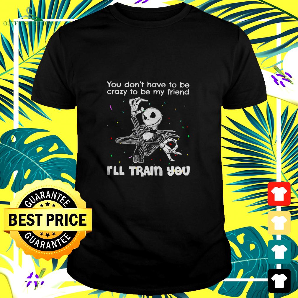 Jack Skellington You Don't Have To Be Crazy To Be My Friend I'll Train You t-shirt