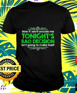 Now if you'll excuse me tonight's bad decision isn't going to make itself t-shirt