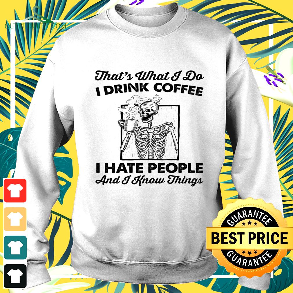Skull That's what I do I drink coffee I hate people and I know things sweater
