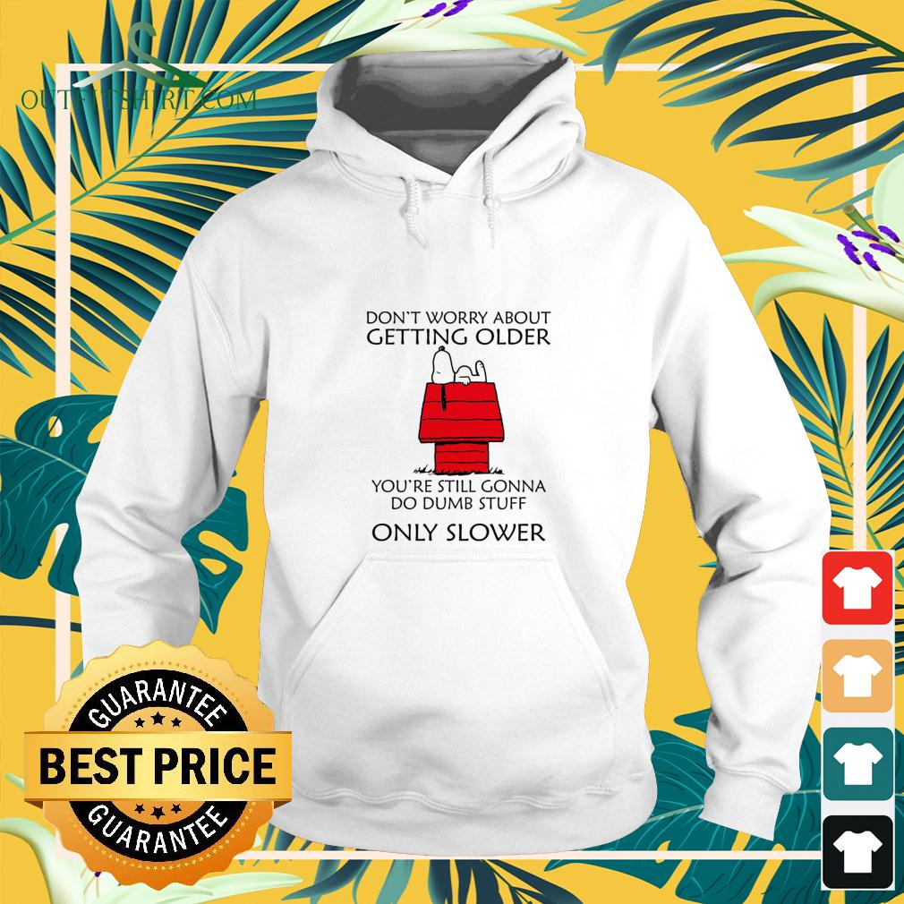 Snoopy don't worry about getting older you're still gonna do dumb stuff only slower hoodie