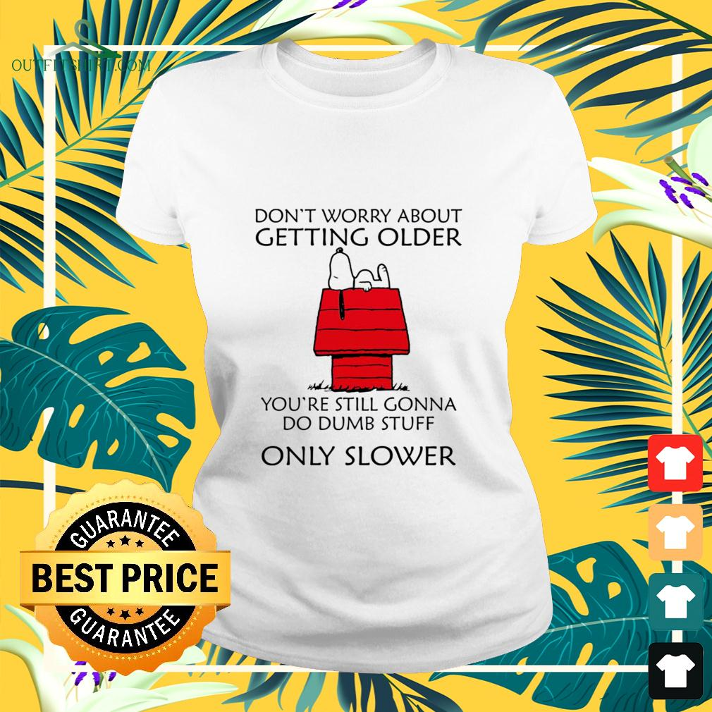 Snoopy don't worry about getting older you're still gonna do dumb stuff only slower ladies-tee