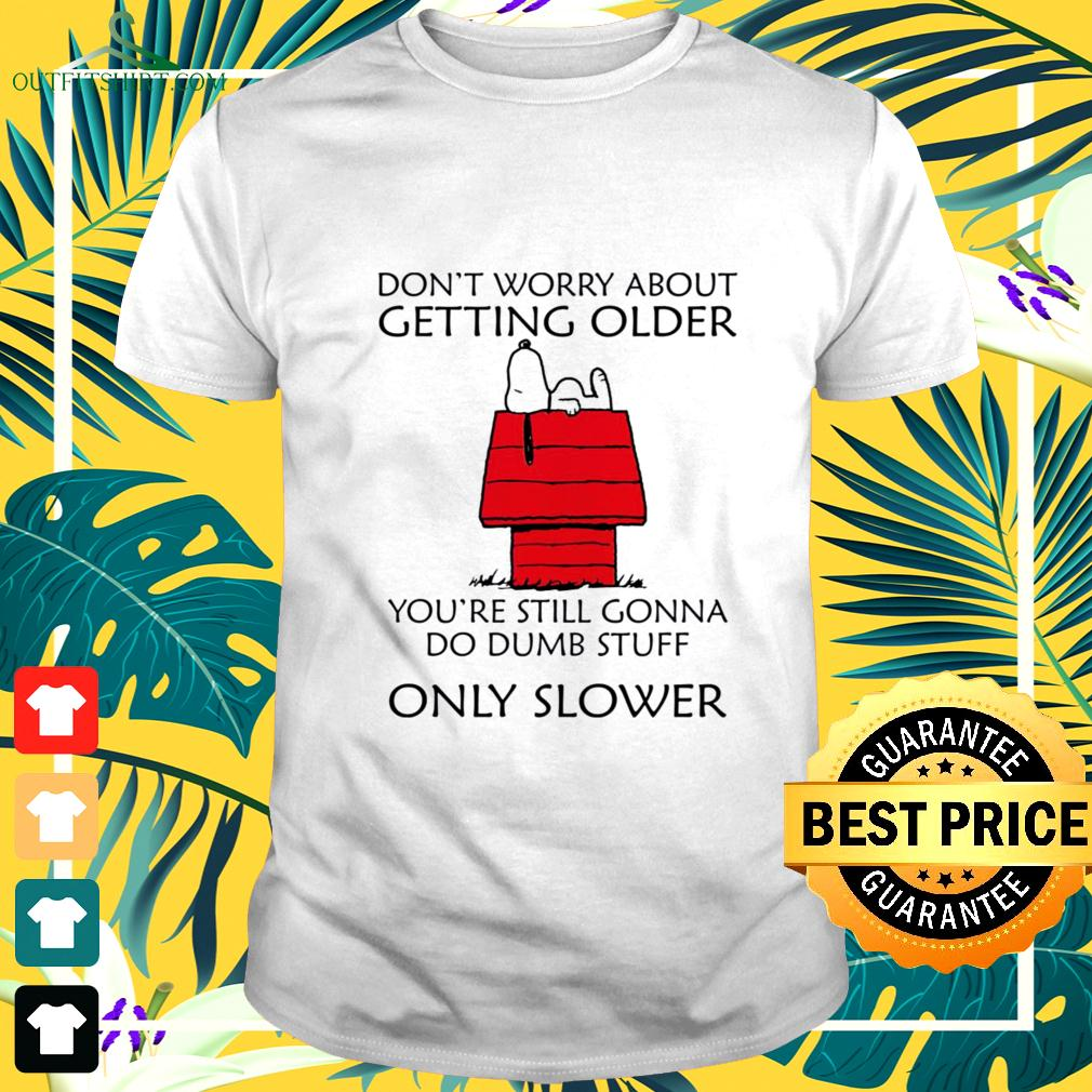 Snoopy don't worry about getting older you're still gonna do dumb stuff only slower t-shirt