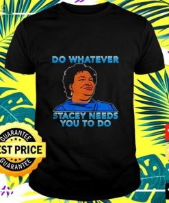 Stacey Abrams do whatever stacey needs you to do t-shirt