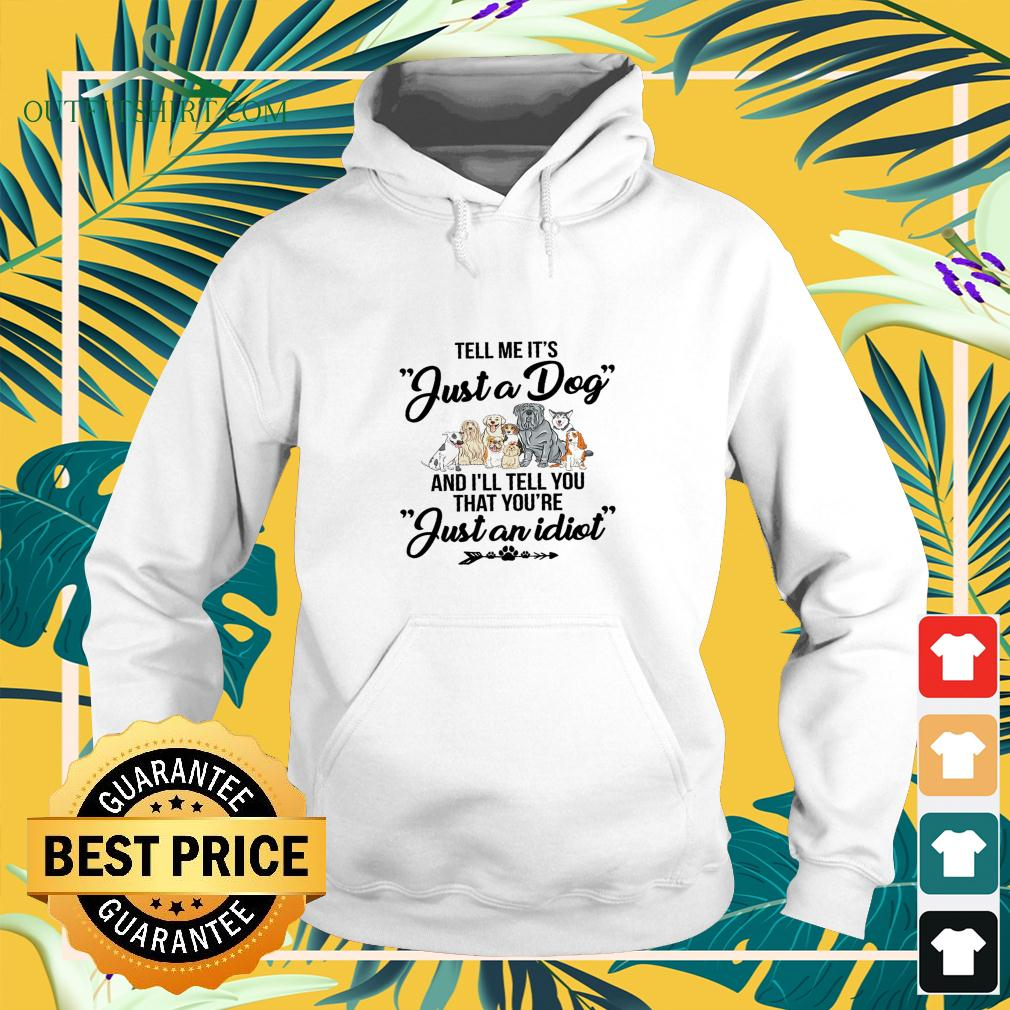Tell me it's just a dog and I'll tell you that you're just an idiot hoodie