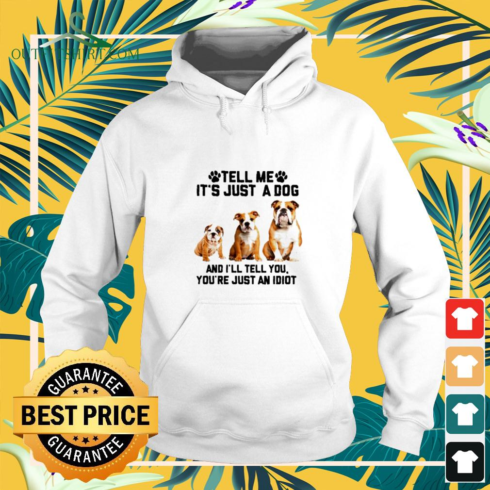 Tell me it's just a dog and I'll tell you you're just an idiot hoodie