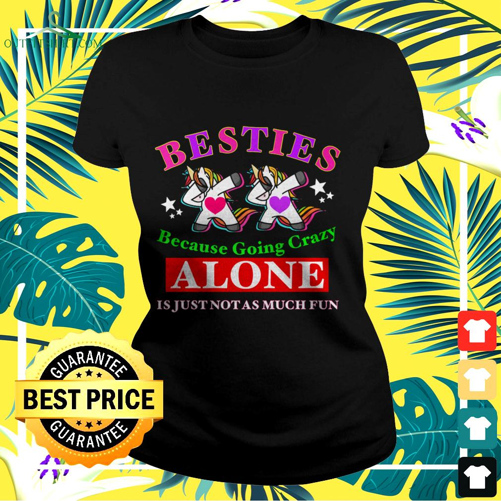 Unicorns besties because going crazy Alone is just not as much fun ladies-tee