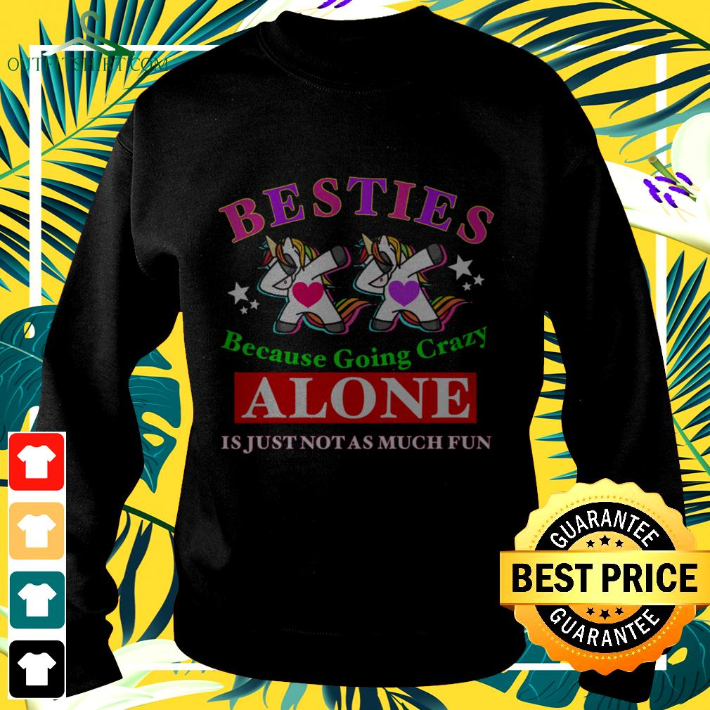 Unicorns besties because going crazy Alone is just not as much fun sweater
