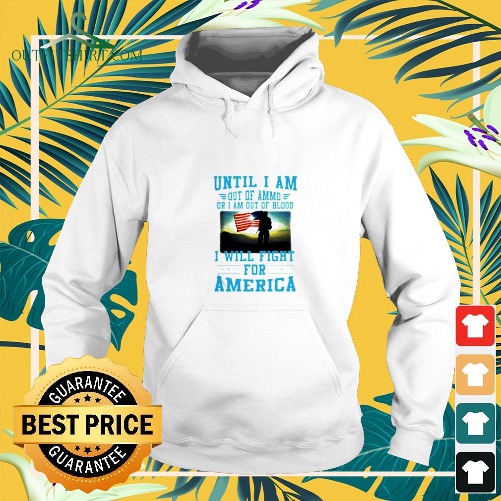 Until I am out of ammo or I am out of blood I will fight for America hoodie