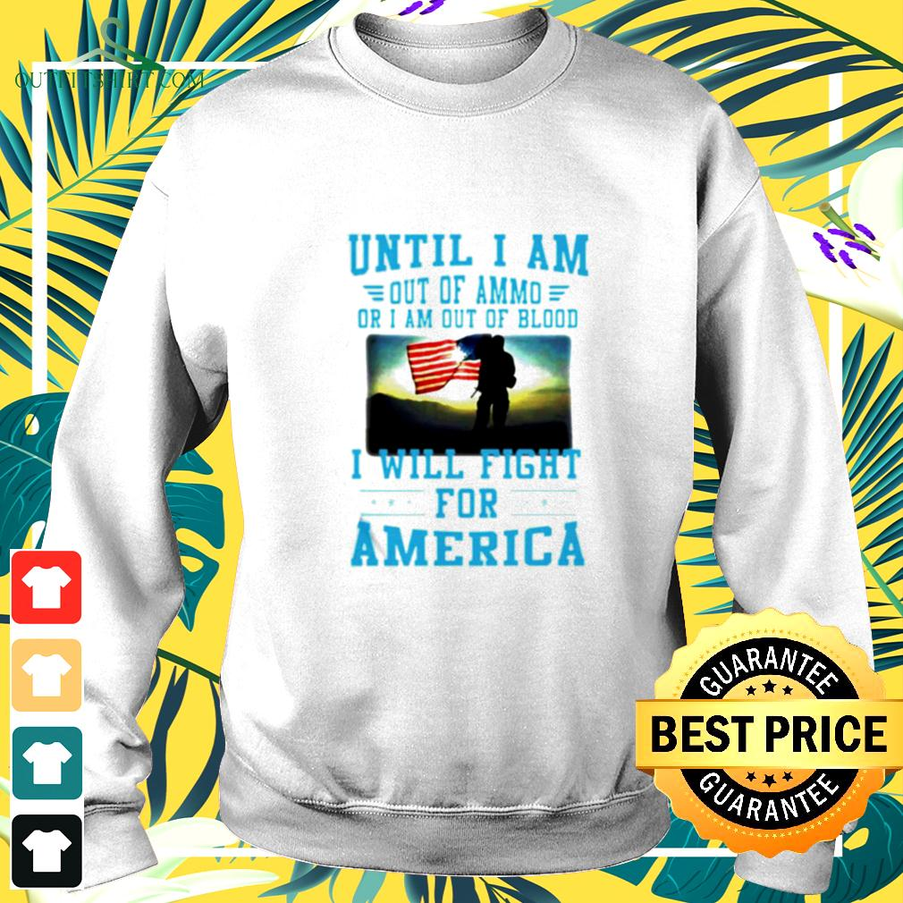 Until I am out of ammo or I am out of blood I will fight for America sweater