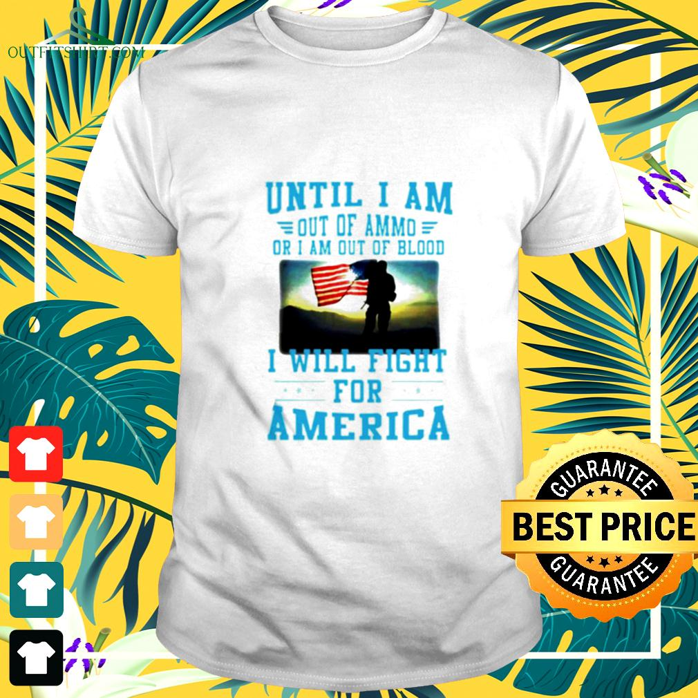Until I am out of ammo or I am out of blood I will fight for America t-shirt