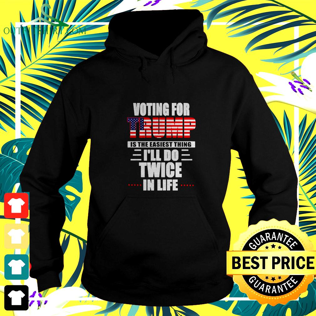 Voting for Trump is the easiest thing Ill do twice in life hoodie