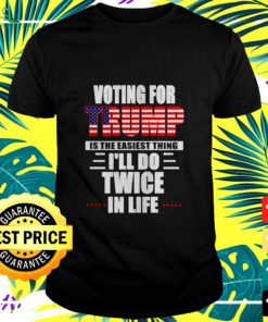 Voting for Trump is the easiest thing Ill do twice in life t-shirt