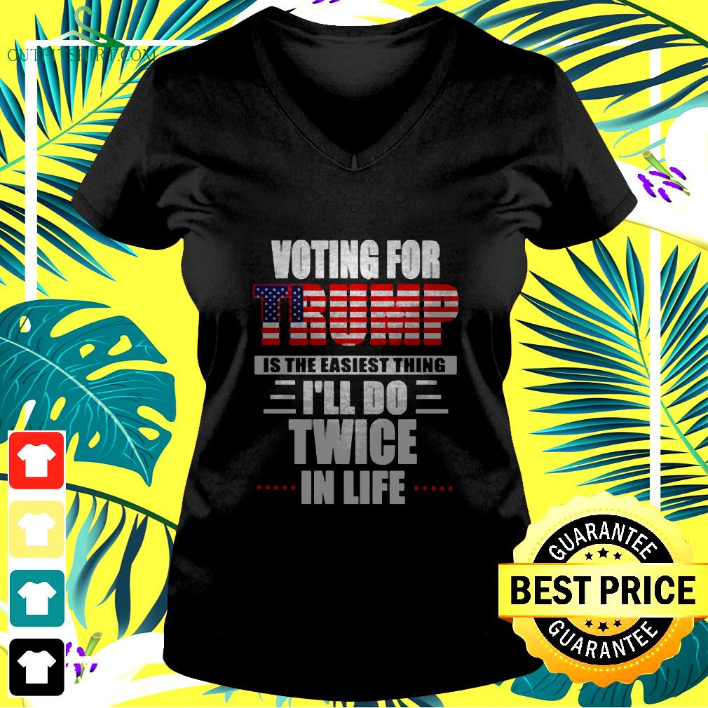Voting for Trump is the easiest thing Ill do twice in life v-neck t-shirt