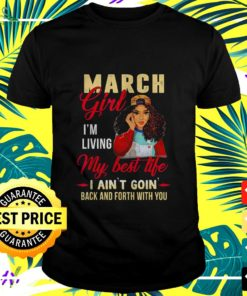 Black girl March girl I'm living my best life I ain't goin' back and forth with you t-shirt