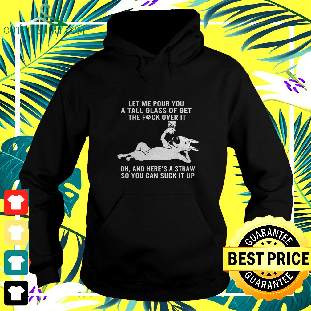 Let me pour you a tall glass of get the fuck over it oh and here's a straw Bull Terrier hoodie