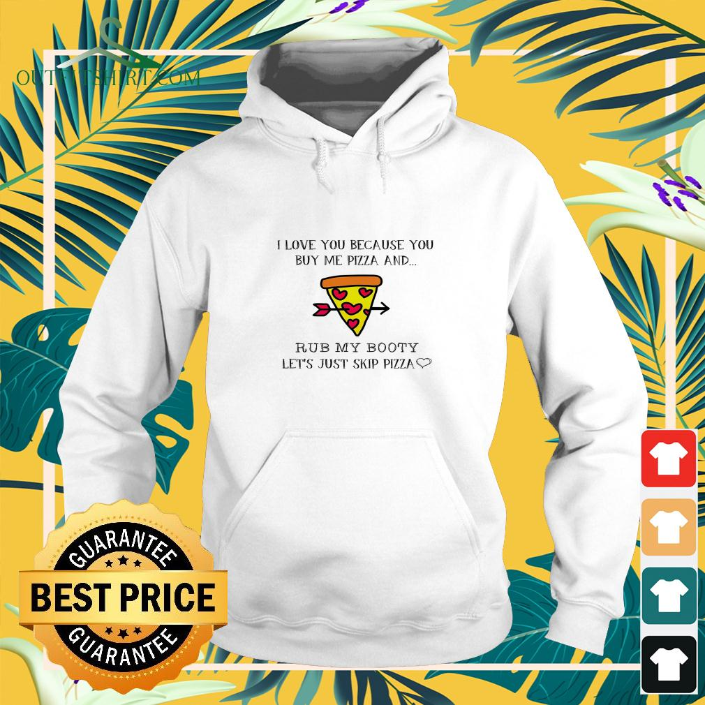 Pizza I love you because you buy me pizza and rub my booty hoodie