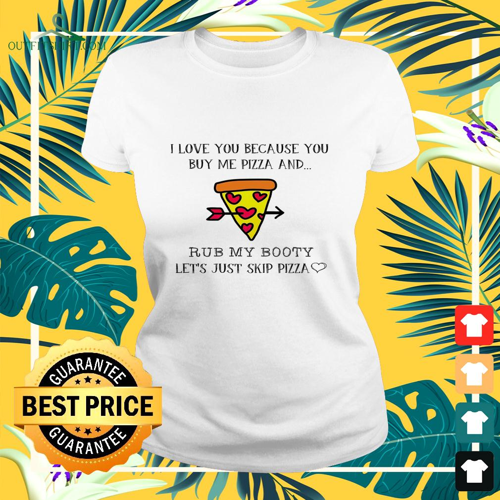 Pizza I love you because you buy me pizza and rub my booty ladies-tee