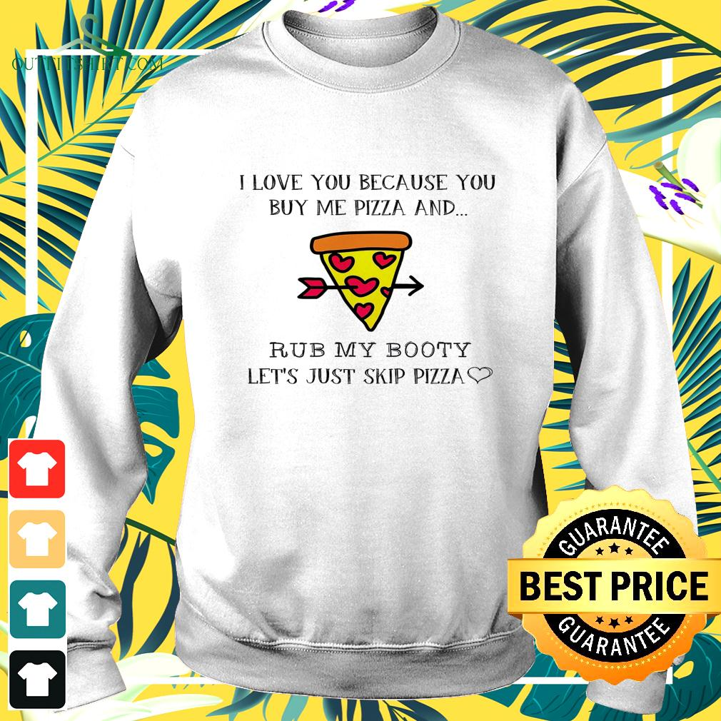 Pizza I love you because you buy me pizza and rub my booty sweater