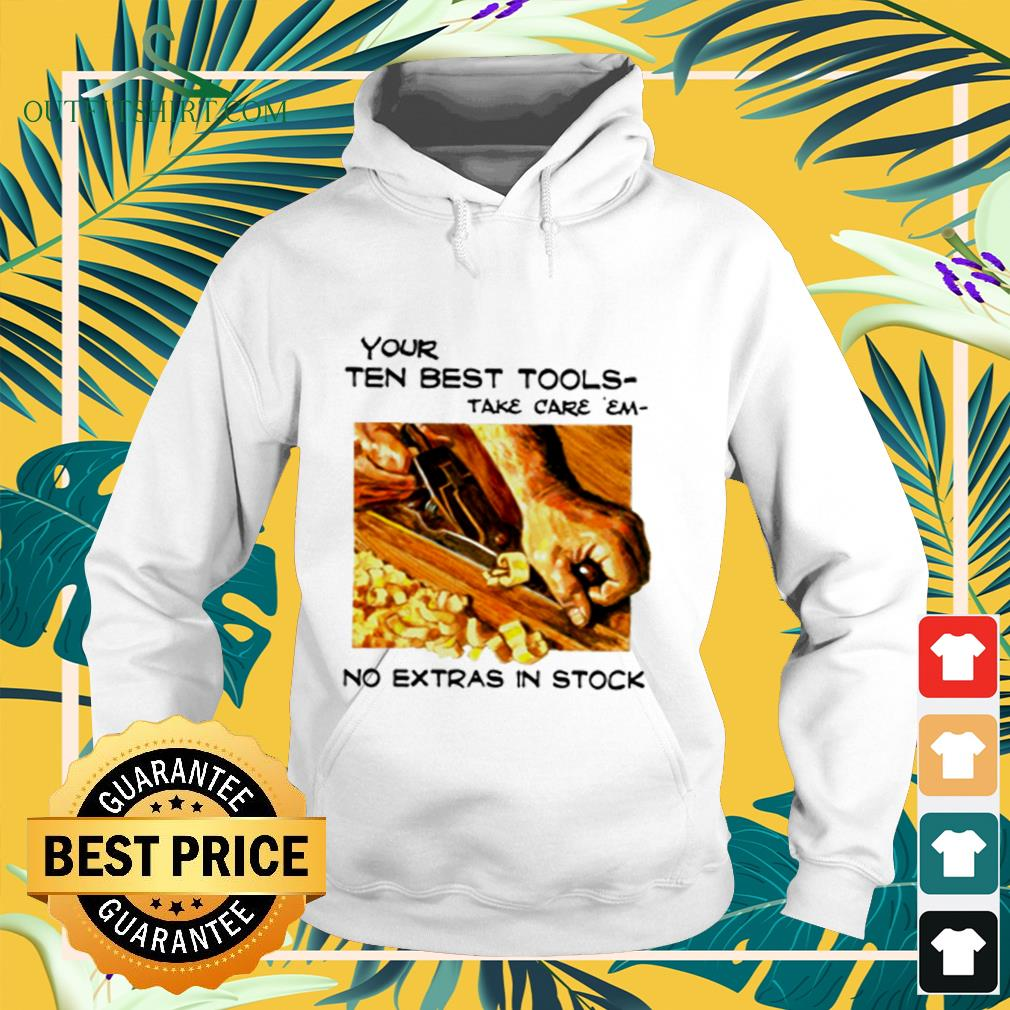 Carpenter your ten best tools take care em no extras in stock hoodie