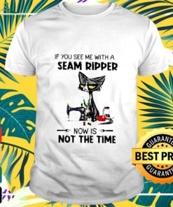Cat If You See Me With A Seam Ripper Now t-shirt