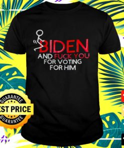 Fuck Biden and fuck you for voting for him t-shirt
