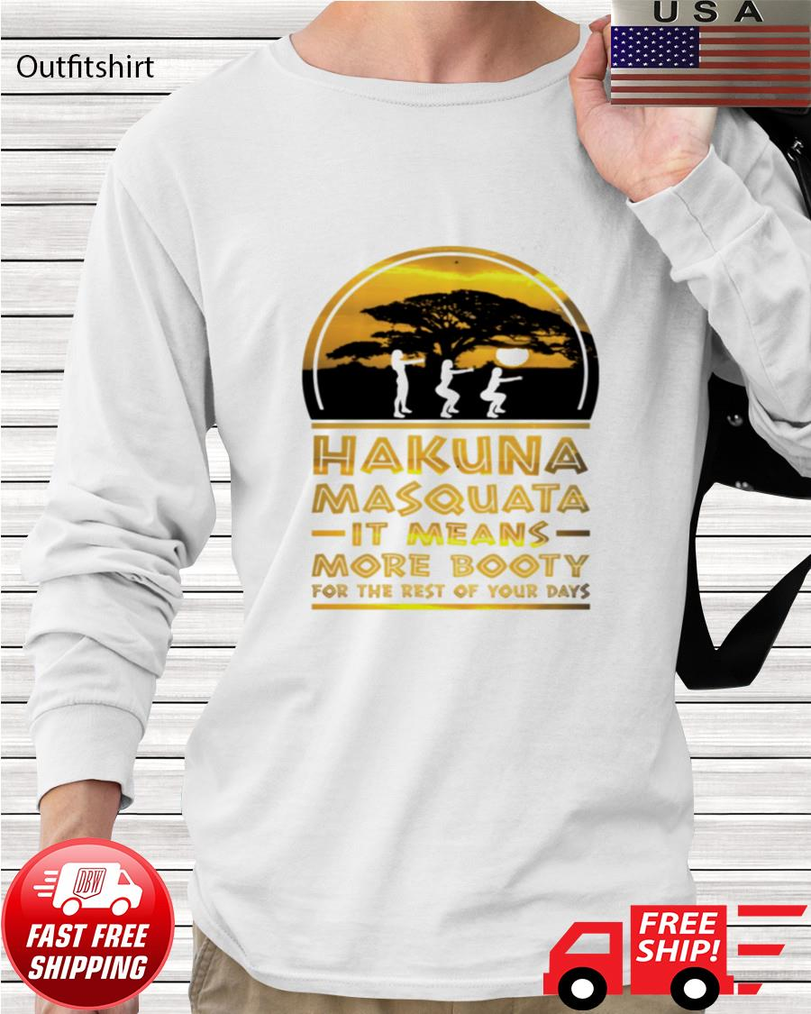 Hakuna Masquata it means more booty for the rest of your days longsleeve-tee
