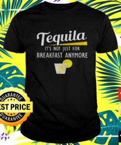 Tequila it's not just for breakfast anymore t-shirt