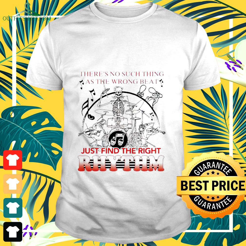 There's no such thing as the wrong beat just find the right Rhythm t-shirt