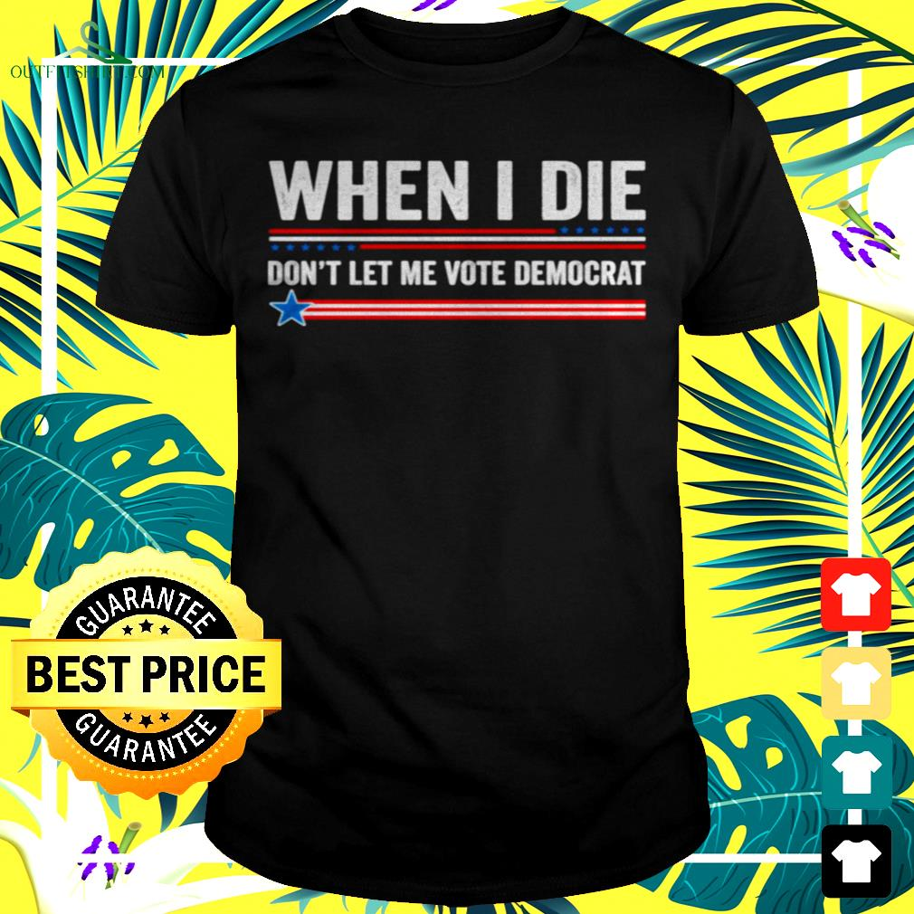 When i die don't let me vote democrat t-shirt